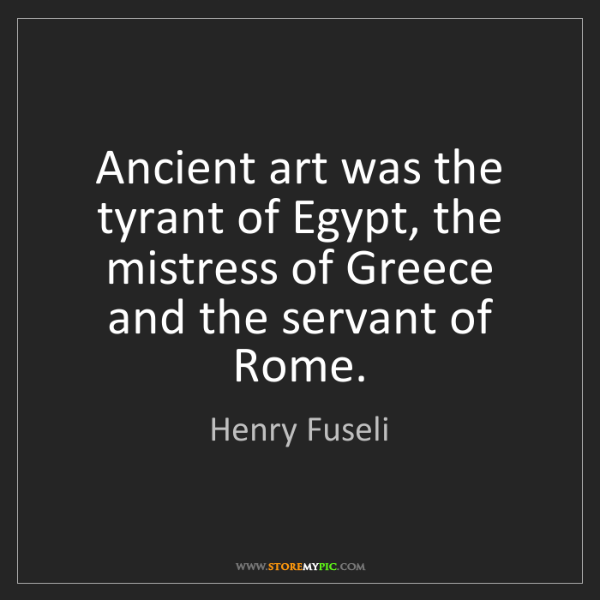 Henry Fuseli: Ancient art was the tyrant of Egypt, the mistress of...