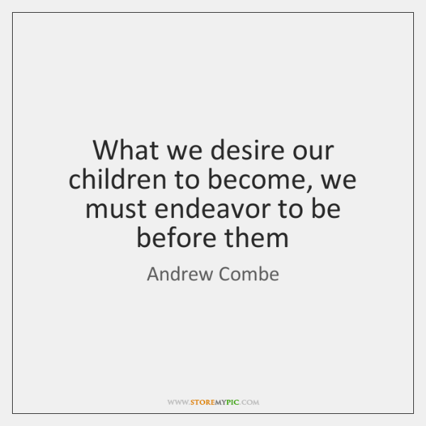 What we desire our children to become, we must endeavor to be ...