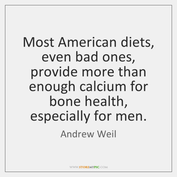 Most American diets, even bad ones, provide more than enough calcium for ...