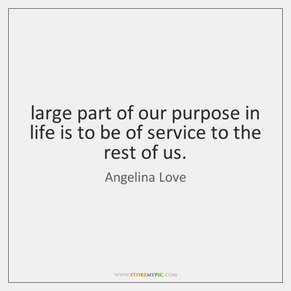 large part of our purpose in life is to be of service ...