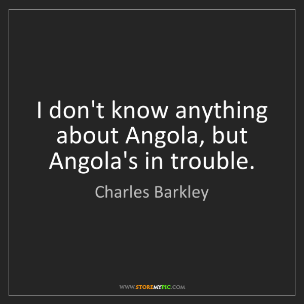 Charles Barkley: I don't know anything about Angola, but Angola's in trouble.