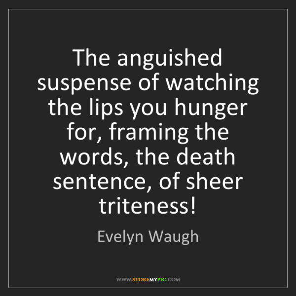Evelyn Waugh: The anguished suspense of watching the lips you hunger...