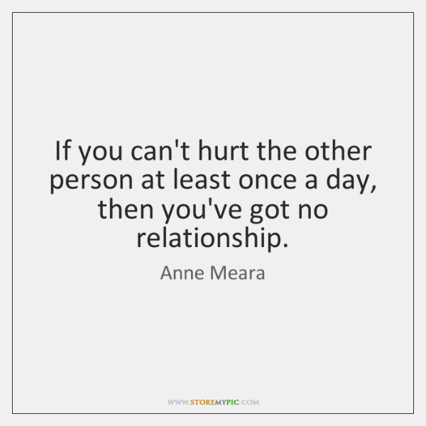 If you can't hurt the other person at least once a day, ...
