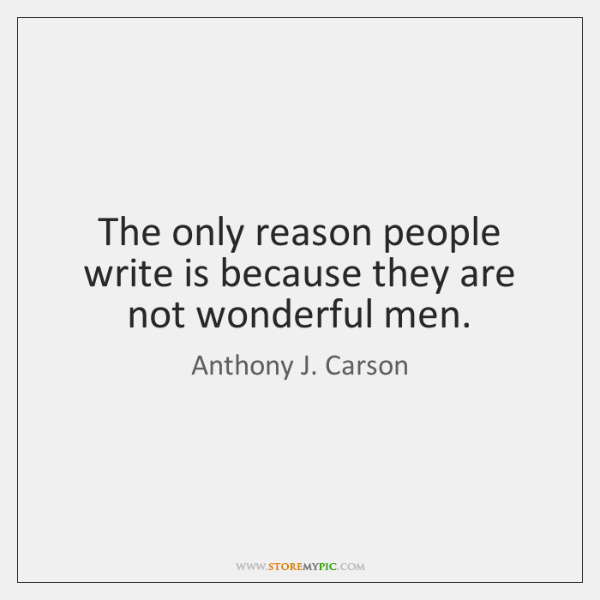 The only reason people write is because they are not wonderful men.