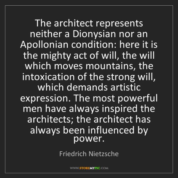Friedrich Nietzsche: The architect represents neither a Dionysian nor an Apollonian...