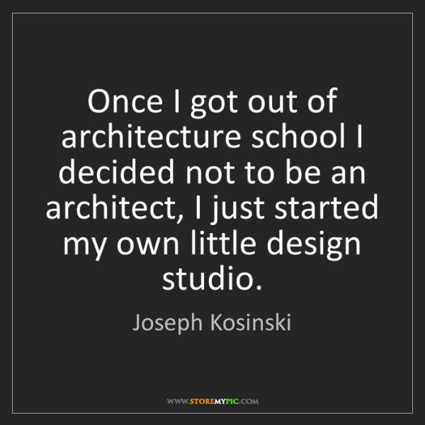Joseph Kosinski: Once I got out of architecture school I decided not to...