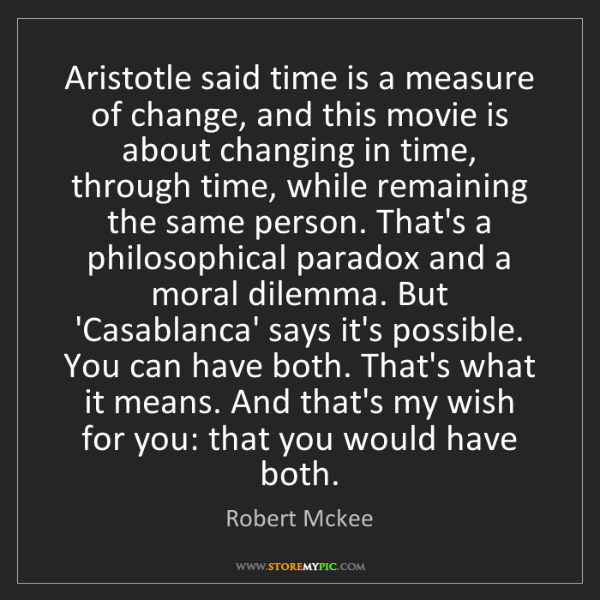 Robert Mckee: Aristotle said time is a measure of change, and this...