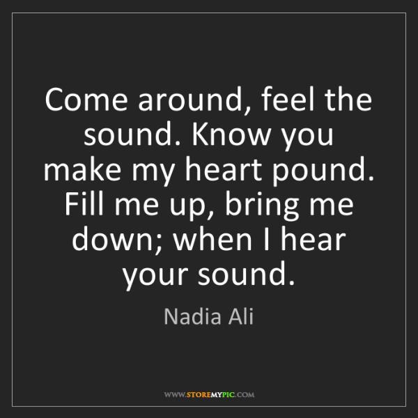 Nadia Ali: Come around, feel the sound. Know you make my heart pound....
