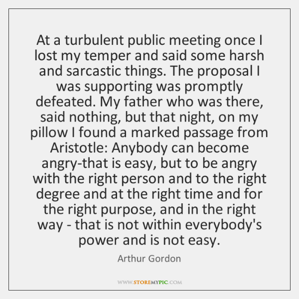 At a turbulent public meeting once I lost my temper and said ...