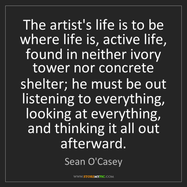 Sean O'Casey: The artist's life is to be where life is, active life,...
