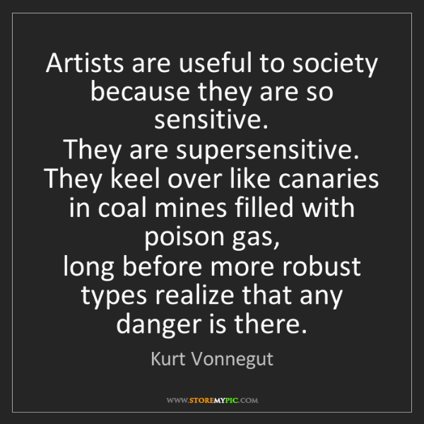 Kurt Vonnegut: Artists are useful to society because they are so sensitive....