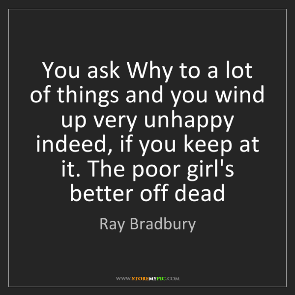 Ray Bradbury: You ask Why to a lot of things and you wind up very unhappy...