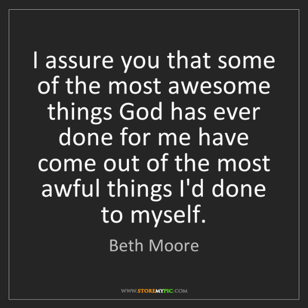 Beth Moore: I assure you that some of the most awesome things God...