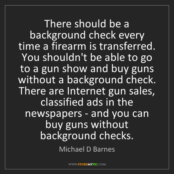 Michael D Barnes: There should be a background check every time a firearm...