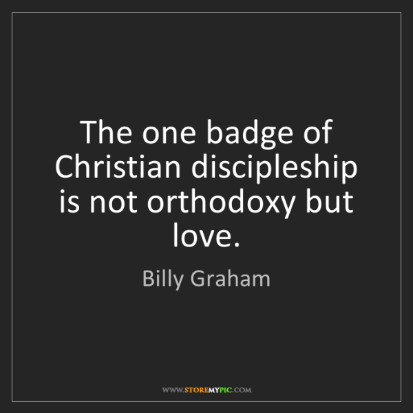 Billy Graham: The one badge of Christian discipleship is not orthodoxy...
