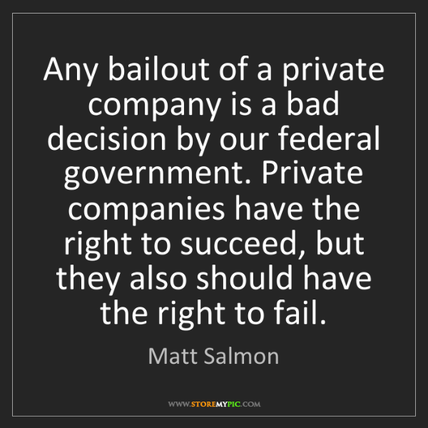 Matt Salmon: Any bailout of a private company is a bad decision by...