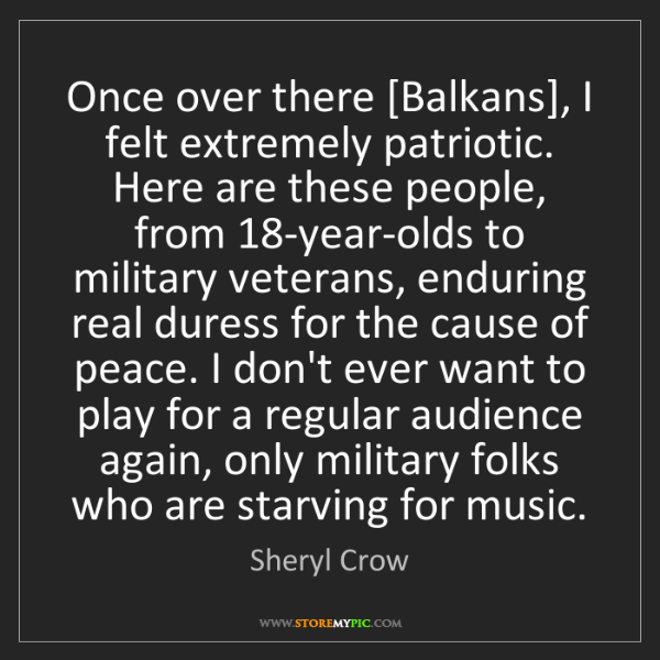 Sheryl Crow: Once over there [Balkans], I felt extremely patriotic....