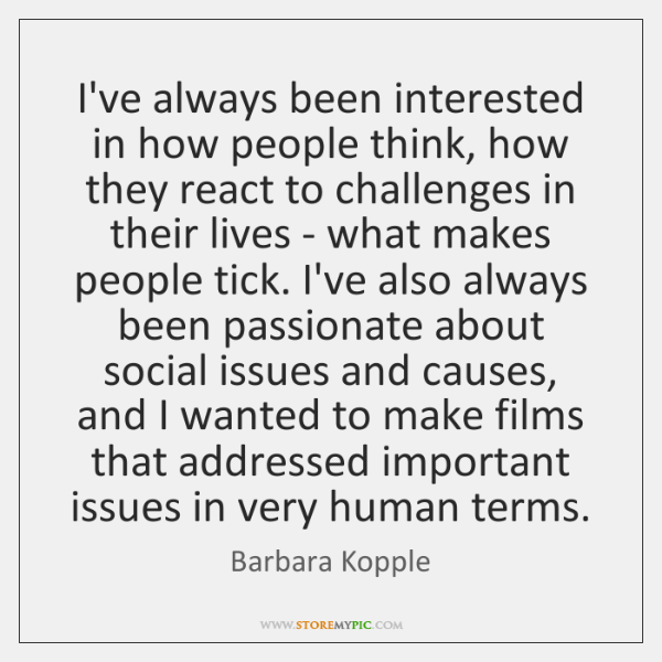 I've always been interested in how people think, how they react to ...