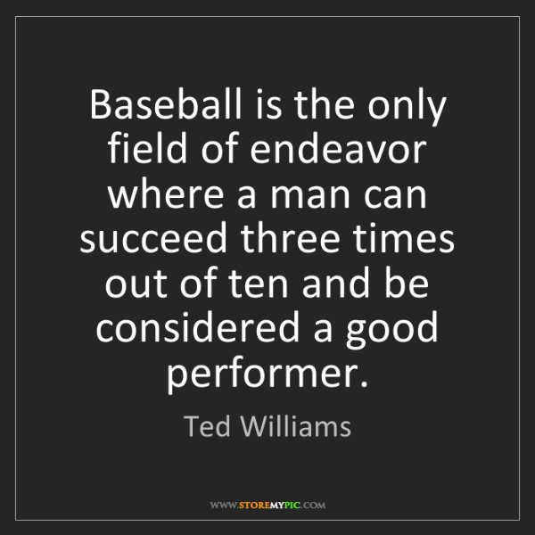 Ted Williams: Baseball is the only field of endeavor where a man can...
