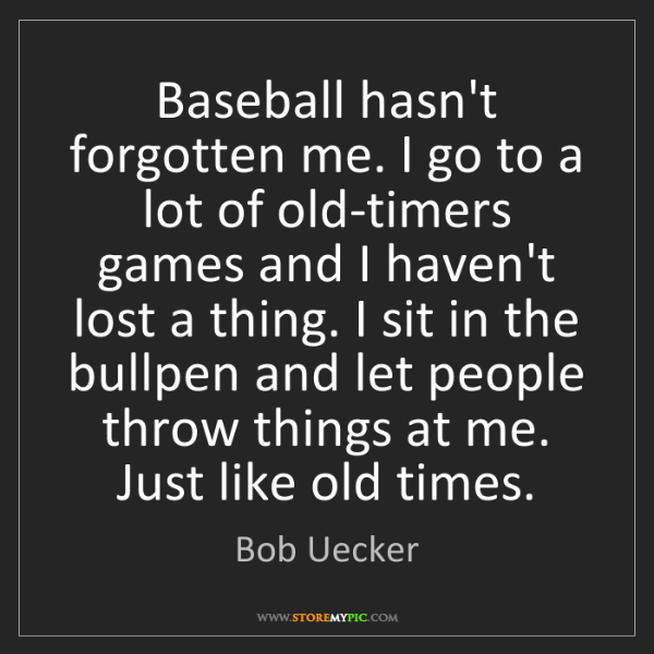 Bob Uecker: Baseball hasn't forgotten me. I go to a lot of old-timers...