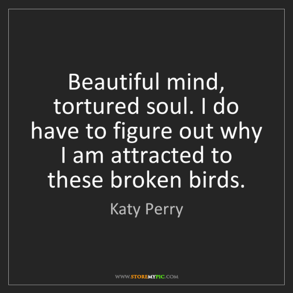 Katy Perry: Beautiful mind, tortured soul. I do have to figure out...
