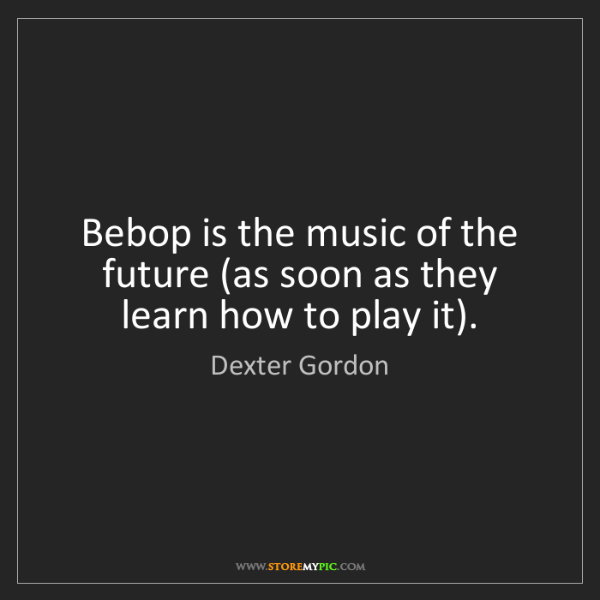 Dexter Gordon: Bebop is the music of the future (as soon as they learn...