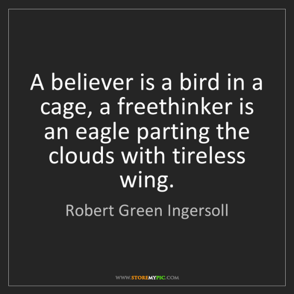 Robert Green Ingersoll: A believer is a bird in a cage, a freethinker is an eagle...