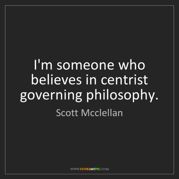 Scott Mcclellan: I'm someone who believes in centrist governing philosophy.