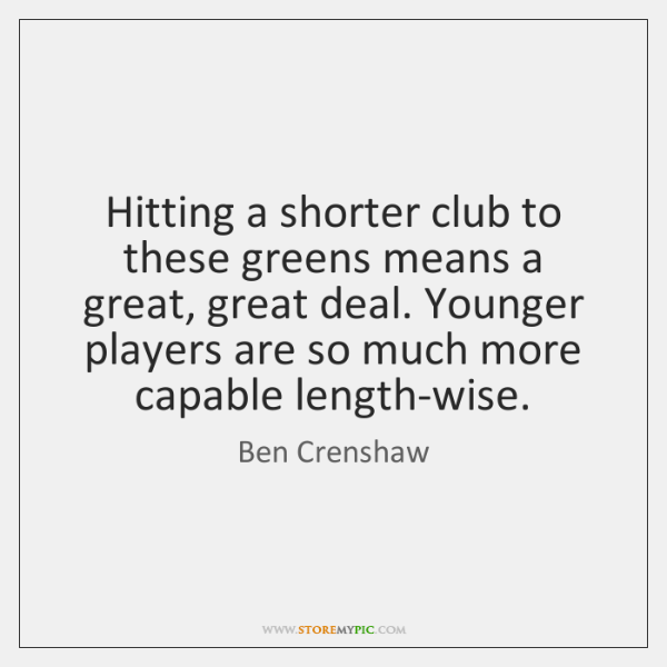 Hitting a shorter club to these greens means a great, great deal. ...
