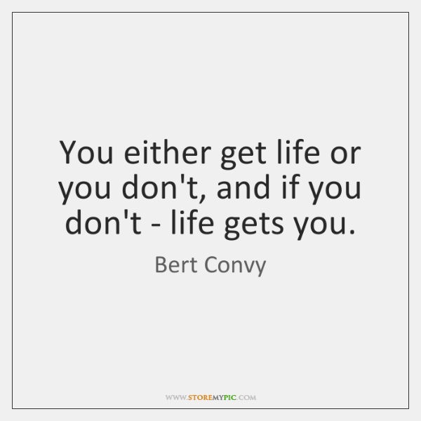 You either get life or you don't, and if you don't - ...