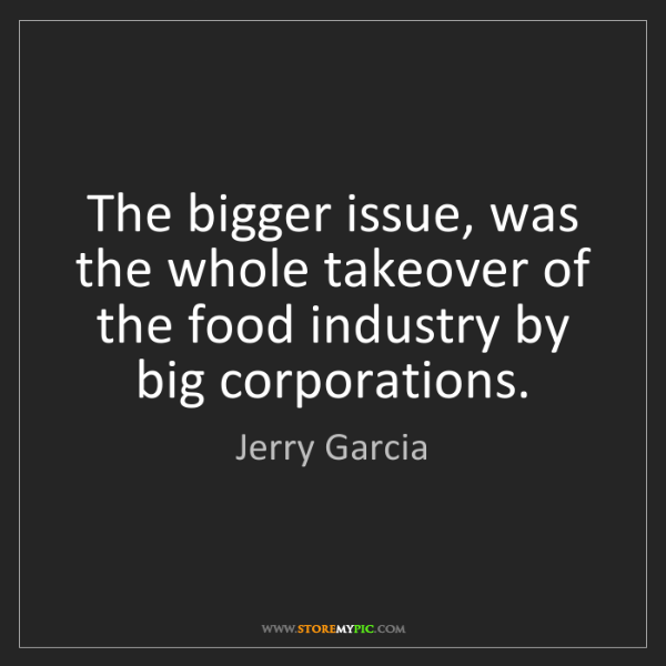 Jerry Garcia: The bigger issue, was the whole takeover of the food...