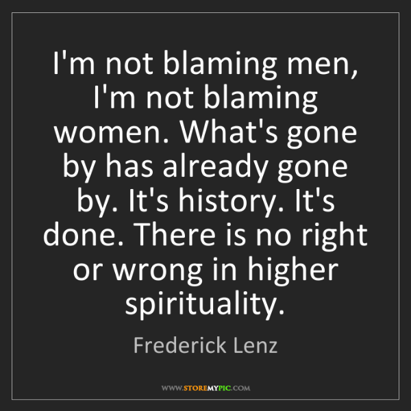 Frederick Lenz: I'm not blaming men, I'm not blaming women. What's gone...