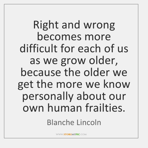 Right and wrong becomes more difficult for each of us as we ...