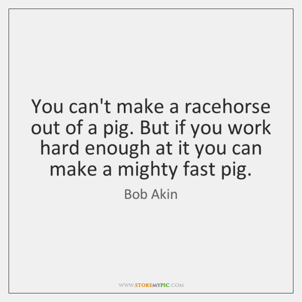 You can't make a racehorse out of a pig. But if you ...