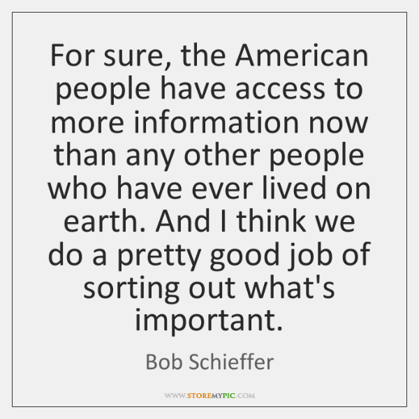 For sure, the American people have access to more information now than ...