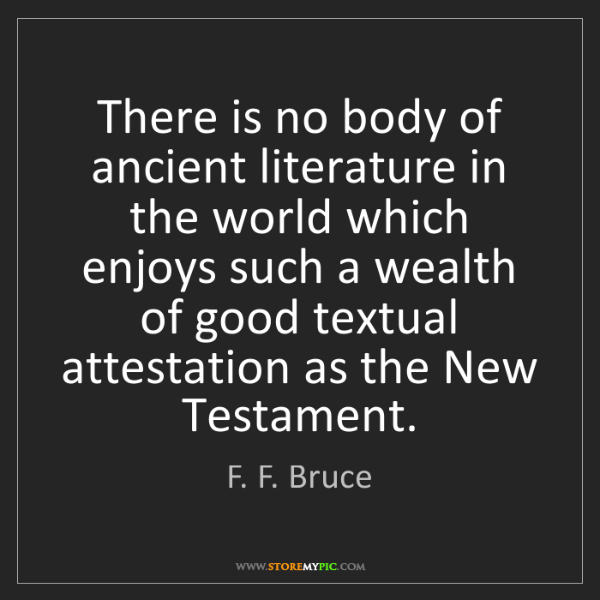 F. F. Bruce: There is no body of ancient literature in the world which...