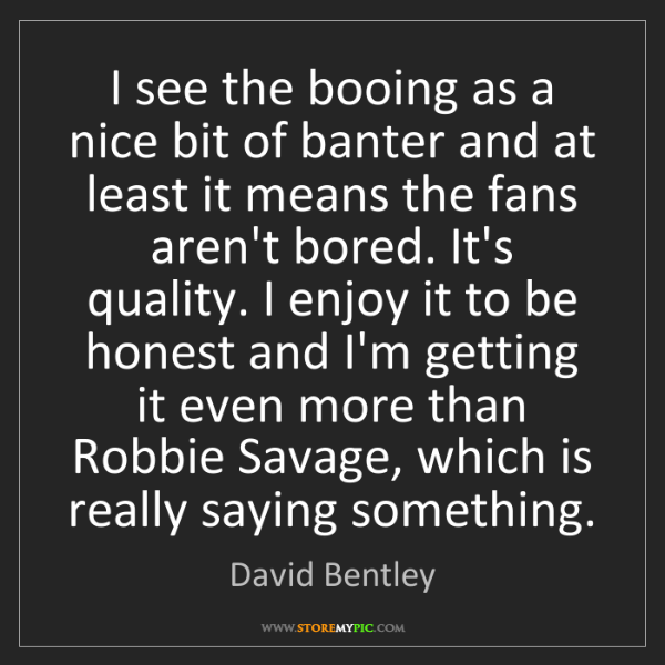 David Bentley: I see the booing as a nice bit of banter and at least...