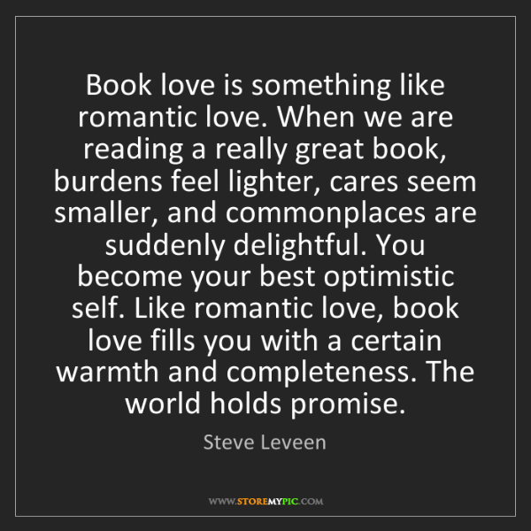 Steve Leveen: Book love is something like romantic love. When we are...