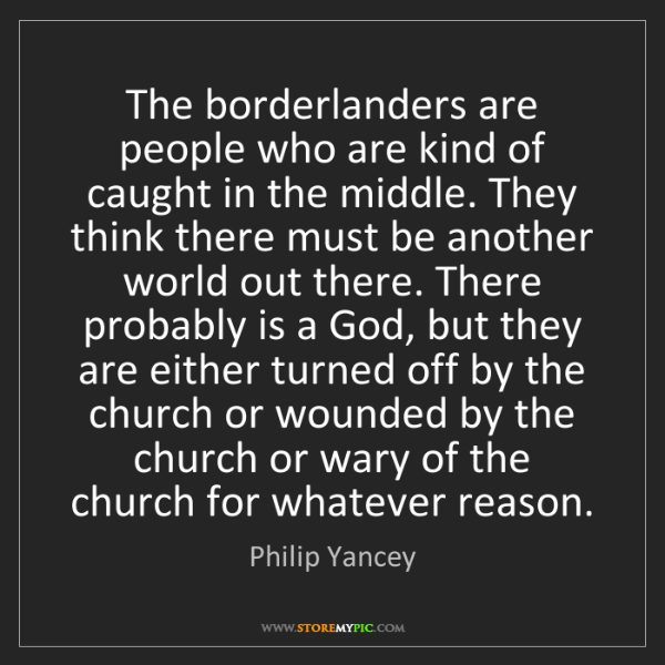 Philip Yancey: The borderlanders are people who are kind of caught in...