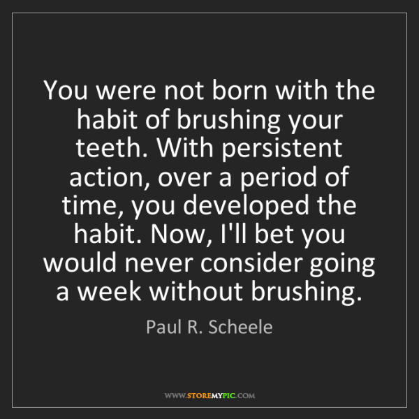 Paul R. Scheele: You were not born with the habit of brushing your teeth....