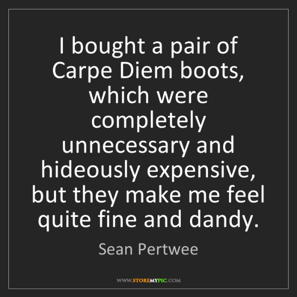 Sean Pertwee: I bought a pair of Carpe Diem boots, which were completely...