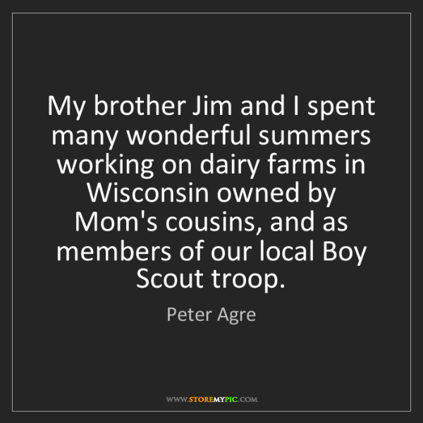 Peter Agre: My brother Jim and I spent many wonderful summers working...