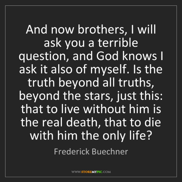 Frederick Buechner: And now brothers, I will ask you a terrible question,...