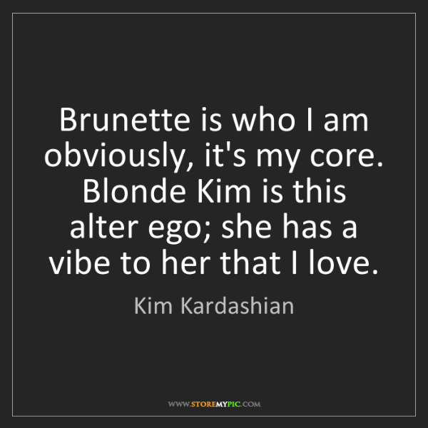 Kim Kardashian: Brunette is who I am obviously, it's my core. Blonde...
