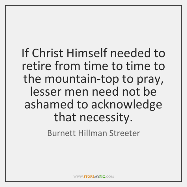 If Christ Himself needed to retire from time to time to the ...