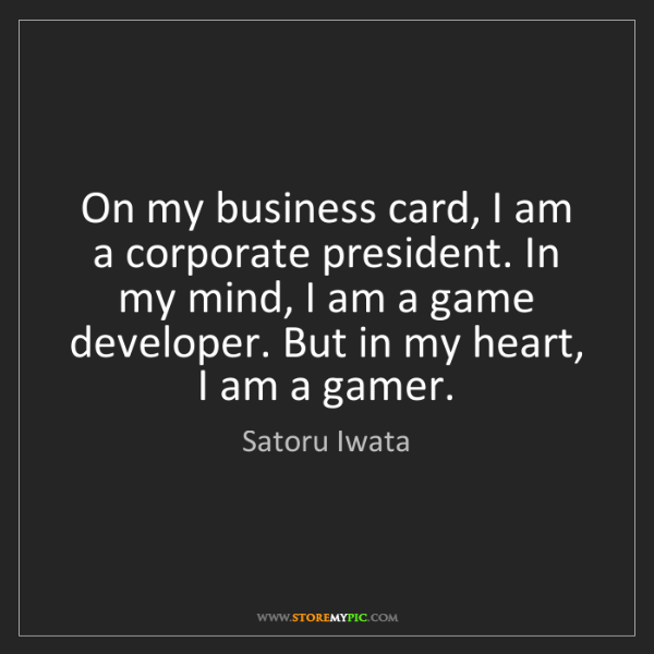 Satoru Iwata: On my business card, I am a corporate president. In my...