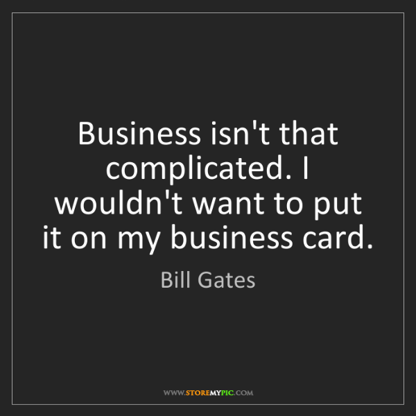 Bill Gates: Business isn't that complicated. I wouldn't want to put...
