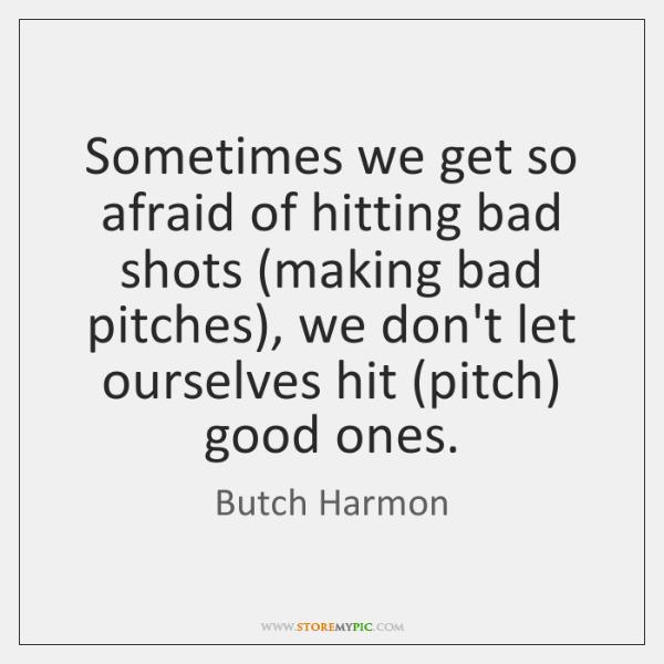 Sometimes we get so afraid of hitting bad shots (making bad pitches), ...