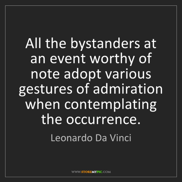 Leonardo Da Vinci: All the bystanders at an event worthy of note adopt various...