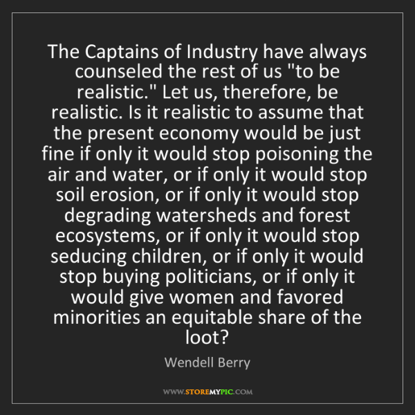 Wendell Berry: The Captains of Industry have always counseled the rest...